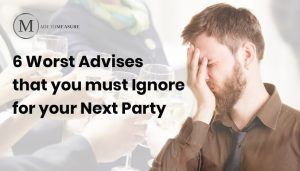 6 Worst Advises that you must Ignore for your Next Party